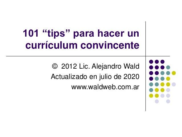 """101 """"tips"""" para hacer un currículum convincente © 2012 Lic. Alejandro Wald Actualizado en julio de 2020 www.waldweb.com.ar"""