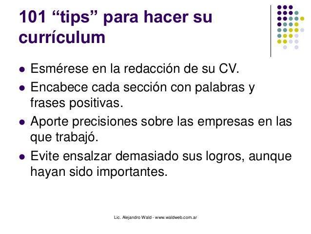 """Lic. Alejandro Wald - www.waldweb.com.ar 101 """"tips"""" para hacer su currículum  Esmérese en la redacción de su CV.  Encabe..."""