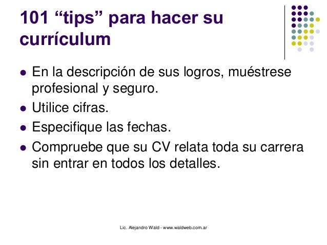 """Lic. Alejandro Wald - www.waldweb.com.ar 101 """"tips"""" para hacer su currículum  En la descripción de sus logros, muéstrese ..."""