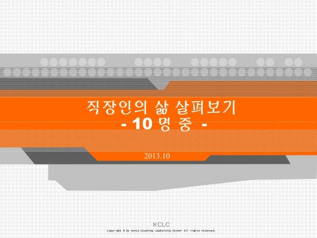 KCLC Copyright © by Korea Coaching Leadership Center All rights reserved. 2013.10 직장인의 삶 살펴보기 - 10 명 중 -