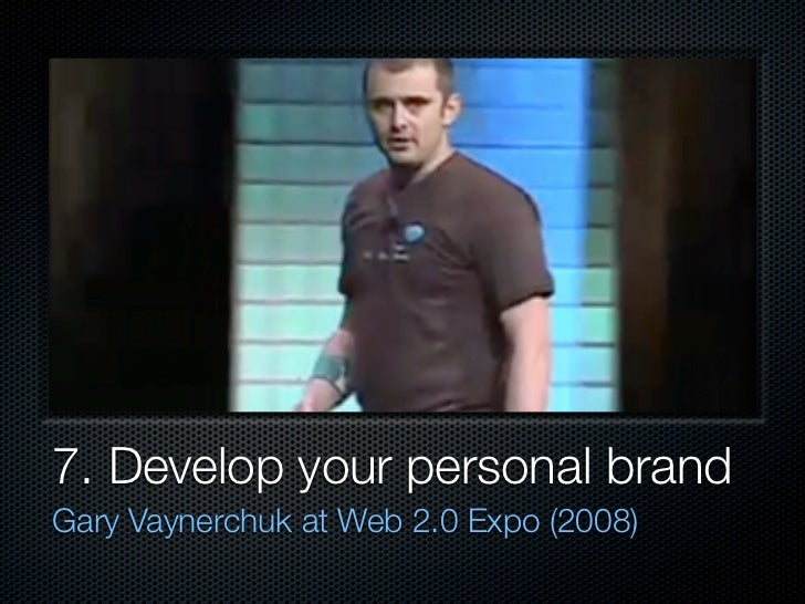 7. Develop your personal brand Gary Vaynerchuk at Web 2.0 Expo (2008)