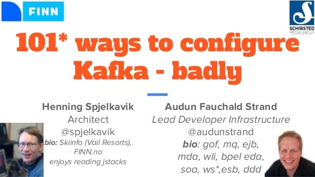 101* ways to configure Kafka - badly Audun Fauchald Strand Lead Developer Infrastructure @audunstrand bio: gof, mq, ejb, m...