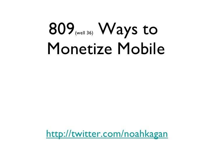 809 (well 36)  Ways to  Monetize Mobile <ul><li>http://twitter.com/noahkagan </li></ul>