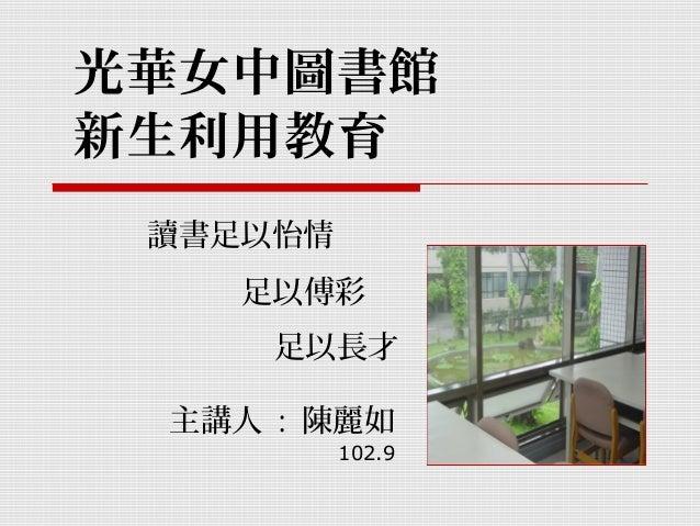 光華女中圖書館 新生利用教育 主講人 : 陳麗如 102.9 讀書足以怡情 足以長才 足以傅彩