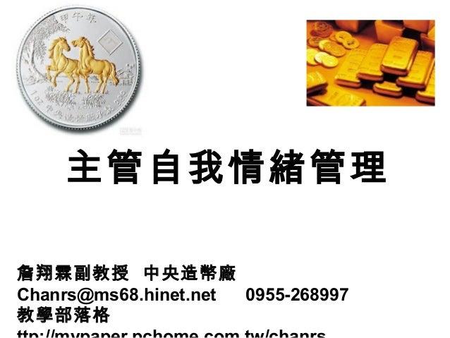 主管自我情緒管理 詹翔霖副教授 中央造幣廠 Chanrs@ms68.hinet.net 0955-268997 教學部落格