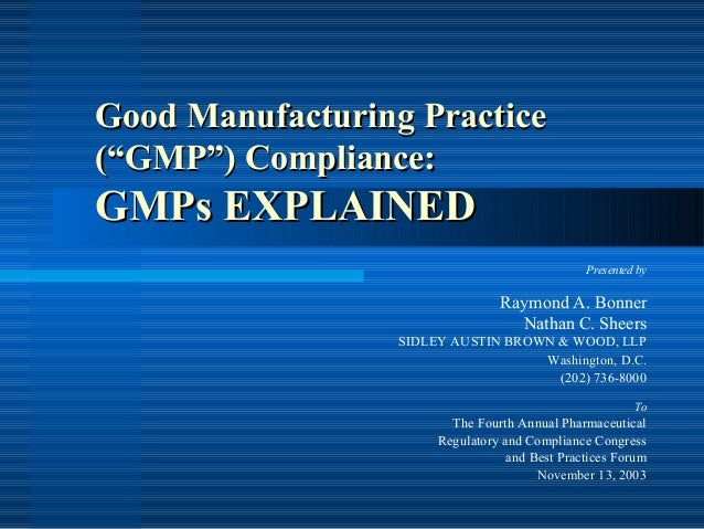 """Good Manufacturing Practice (""""GMP"""") Compliance:  GMPs EXPLAINED Presented by  Raymond A. Bonner Nathan C. Sheers SIDLEY AU..."""