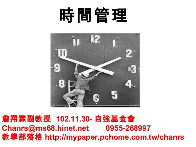 時間管理  詹翔霖副教授 102.11.30- 自強基金會 Chanrs@ms68.hinet.net 0955-268997 教學部落格 http://mypaper.pchome.com.tw/chanrs