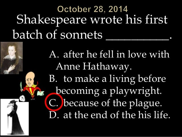Shakespeare wrote his first  batch of sonnets __________.  A. after he fell in love with  Anne Hathaway.  B. to make a liv...