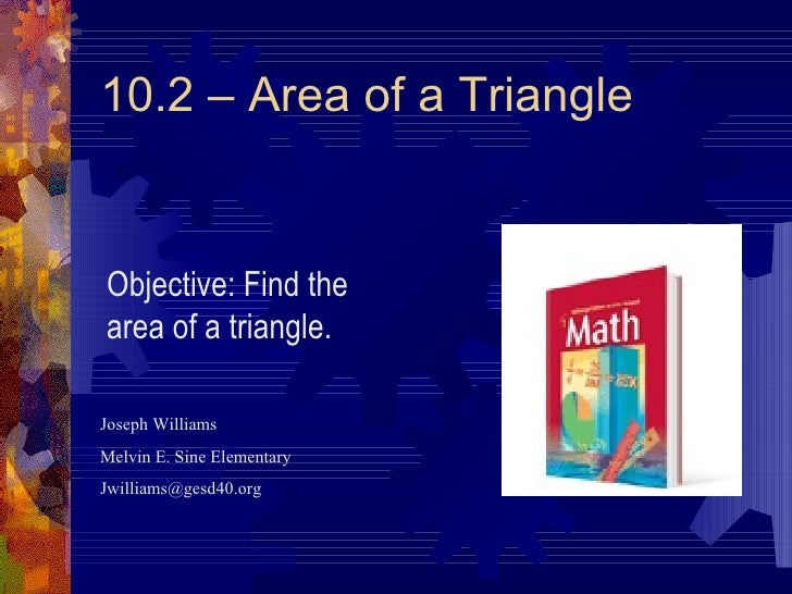 10.2 – Area of a Triangle Joseph Williams Melvin E. Sine Elementary [email_address] Objective: Find the area of a triangle.