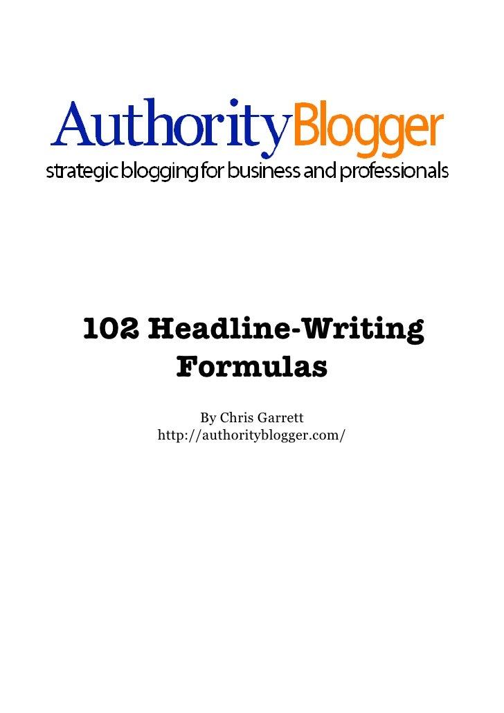 102 Headline-Writing      Formulas            By Chris Garrett     http://authorityblogger.com/