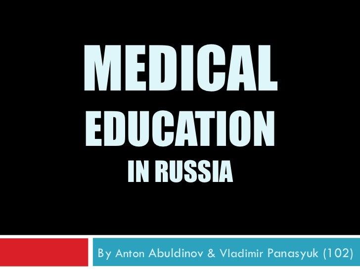 MEDICALEDUCATION     IN RUSSIABy Anton Abuldinov & Vladimir Panasyuk (102)