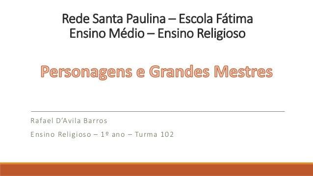 Rede Santa Paulina – Escola Fátima Ensino Médio – Ensino Religioso  Rafael D'Avila Barros Ensino Religioso – 1º ano – Turm...