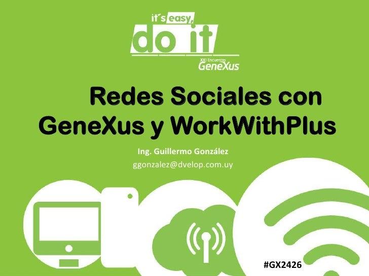 Redes Sociales con GeneXus y WorkWithPlus<br />Ing. Guillermo González<br />ggonzalez@dvelop.com.uy<br />#GX2426<br />