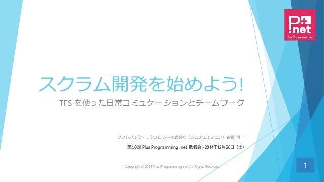 スクラム開発を始めよう! TFS を使った日常コミュケーションとチームワーク 1 ソフトバンク・テクノロジー株式会社(シニアエンジニア)古賀 慎一 第10回 Plus Programming .net 勉強会 - 2014年12月20日(土) ...