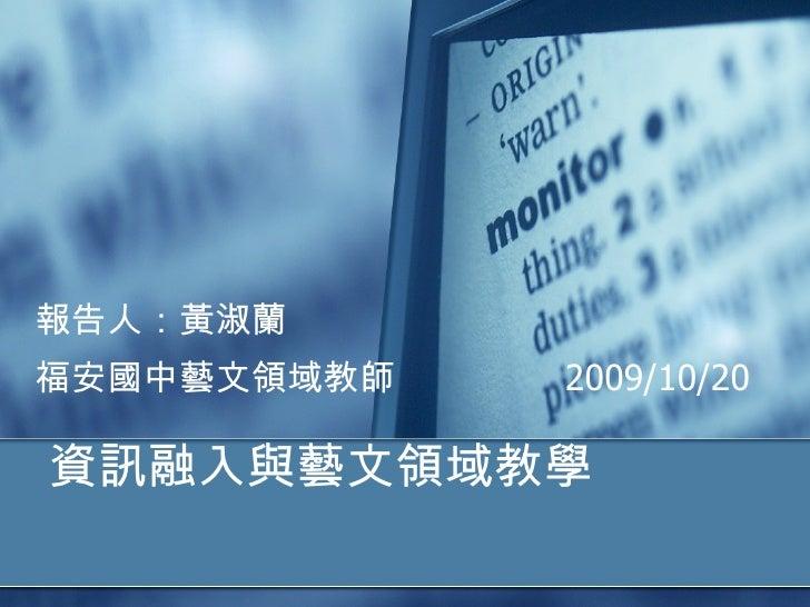 資訊融入與藝文領域教學 報告人:黃淑蘭 福安國中藝文領域教師  2009/10/20