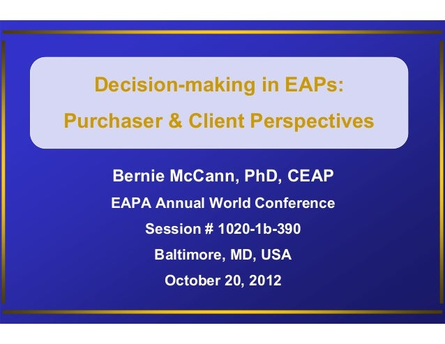 Decision-making in EAPs:Purchaser & Client Perspectives    Bernie McCann, PhD, CEAP    EAPA Annual World Conference       ...
