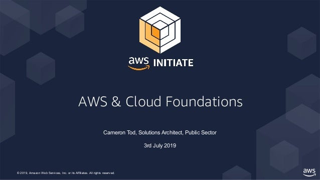 © 2019, Amazon Web Services, Inc. or its Affiliates. All rights reserved. AWS & Cloud Foundations Cameron Tod, Solutions A...