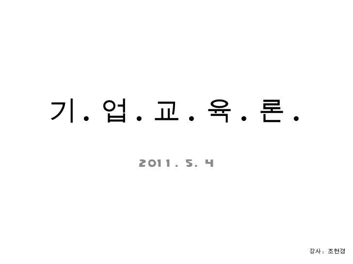 기 . 업 . 교 . 육 . 론 . 2011. 5. 4 강사 :  조현경