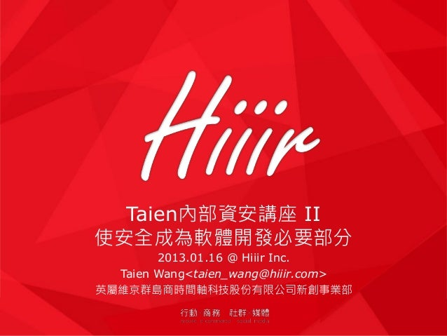 Taien內部資安講座 II使安全成為軟體開發必要部分        2013.01.16 @ Hiiir Inc.  Taien Wang<taien_wang@hiiir.com>英屬維京群島商時間軸科技股份有限公司新創事業部