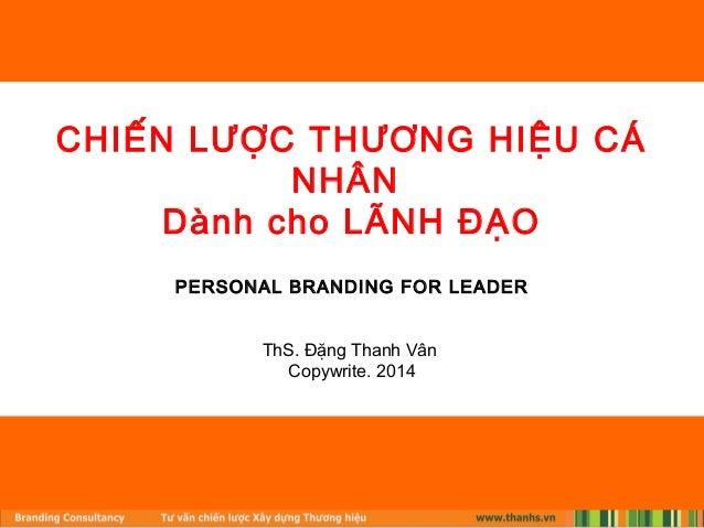 CHIẾN LƯỢC THƯƠNG HIỆU CÁ  NHÂN  Dành cho LÃNH ĐẠO  PERSONAL BRANDING FOR LEADER  ThS. Đặng Thanh Vân  Copywrite. 2014