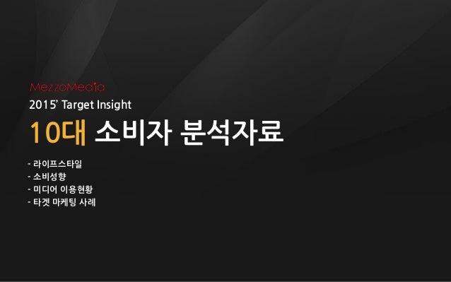 2015' Target Insight 10대 소비자 분석자료 - 라이프스타일 - 소비성향 - 미디어 이용현황 - 타겟 마케팅 사례