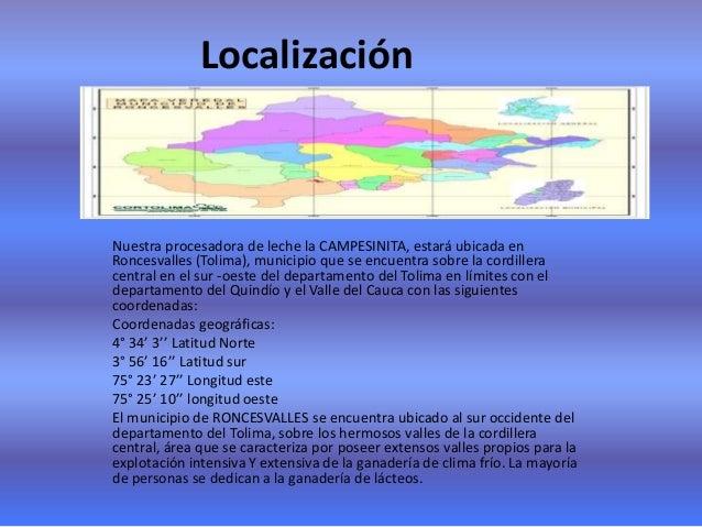 LocalizaciónNuestra procesadora de leche la CAMPESINITA, estará ubicada enRoncesvalles (Tolima), municipio que se encuentr...