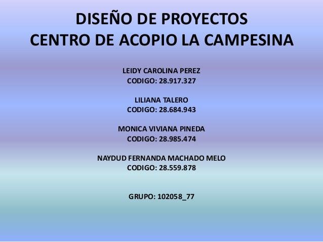 DISEÑO DE PROYECTOSCENTRO DE ACOPIO LA CAMPESINA            LEIDY CAROLINA PEREZ             CODIGO: 28.917.327           ...