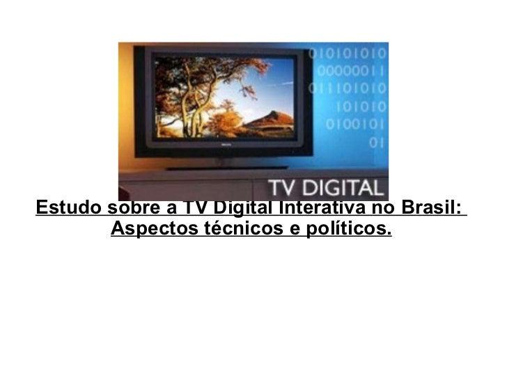 Estudo sobre a TV Digital Interativa no Brasil:  Aspectos técnicos e políticos.