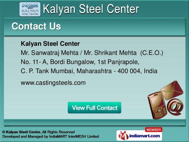 Contact Us Kalyan Steel Center Mr. Sanwatraj Mehta / Mr. Shrikant Mehta (C.E.O.) No. 11- A, Bordi Bungalow, 1st Panjrapole...