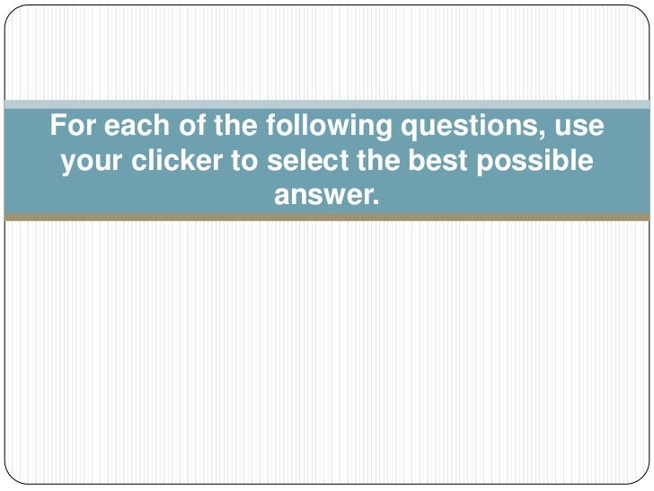 For each of the following questions, use your clicker to select the best possible answer.<br />