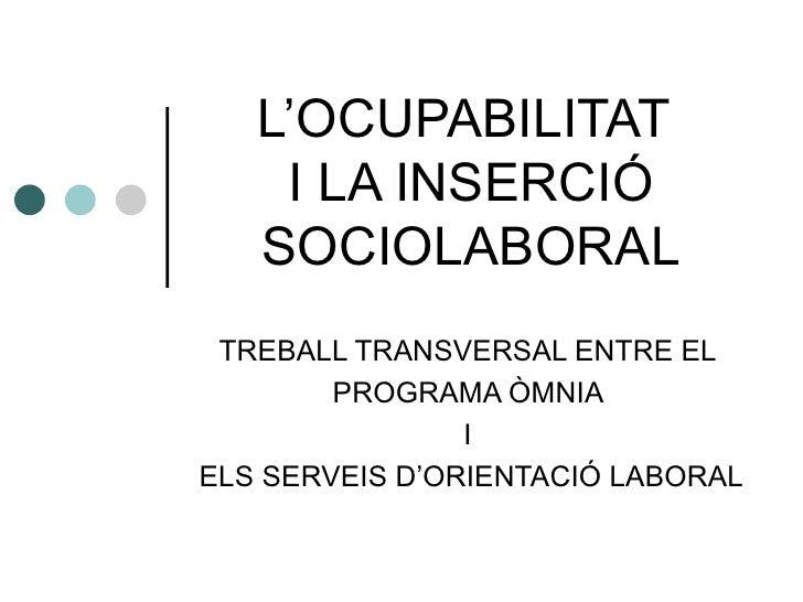 L'OCUPABILITAT    I LA INSERCIÓ   SOCIOLABORAL TREBALL TRANSVERSAL ENTRE EL        PROGRAMA ÒMNIA                IELS SERV...
