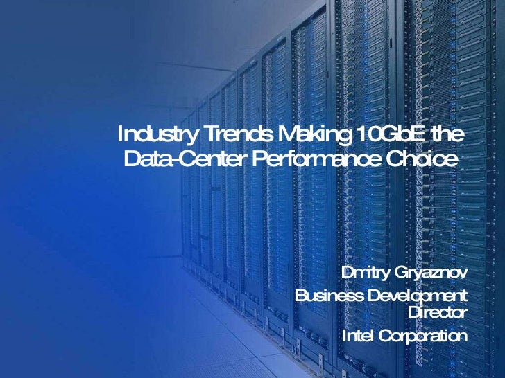 Industry Trends Making 10GbE the Data-Center Performance Choice   Dmitry Gryaznov Business Development Director Intel Corp...
