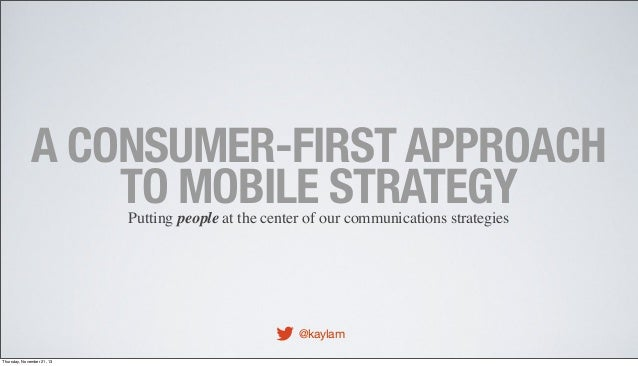 A CONSUMER-FIRST APPROACH TO MOBILE STRATEGY Putting people at the center of our communications strategies  @kaylam Thursd...