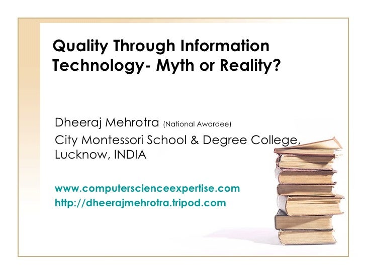 Quality Through Information Technology- Myth or Reality? Dheeraj Mehrotra  (National Awardee) City Montessori School & Deg...