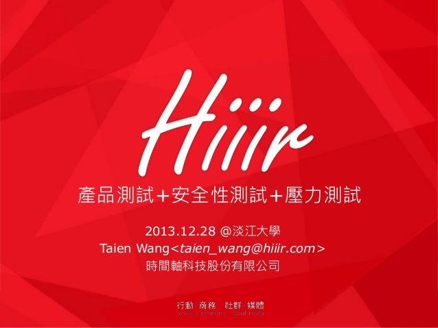 產品測試+安全性測試+壓力測試 2013.12.28 @淡江大學 Taien Wang<taien_wang@hiiir.com> 時間軸科技股份有限公司