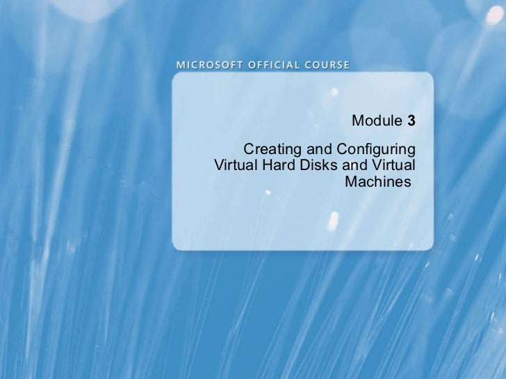 Module   3 Creating and Configuring Virtual Hard Disks and Virtual Machines