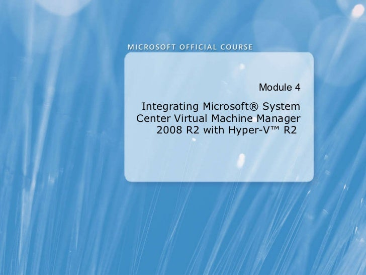 Module  4 Integrating Microsoft® System Center Virtual Machine Manager 2008 R2 with Hyper-V™ R2