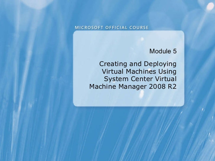 Module  5 Creating and Deploying Virtual Machines Using System Center Virtual Machine Manager 2008 R2