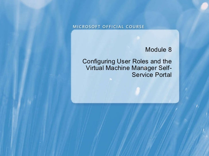Module  8 Configuring User Roles and the Virtual Machine Manager Self-Service Portal