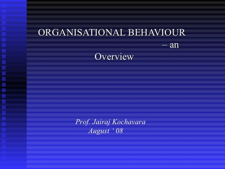 ORGANISATIONAL BEHAVIOUR                    – an         Overview      Prof. Jairaj Kochavara          August ' 08