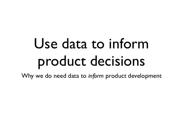 Use data to inform  product decisions  Why we do need data to inform product development