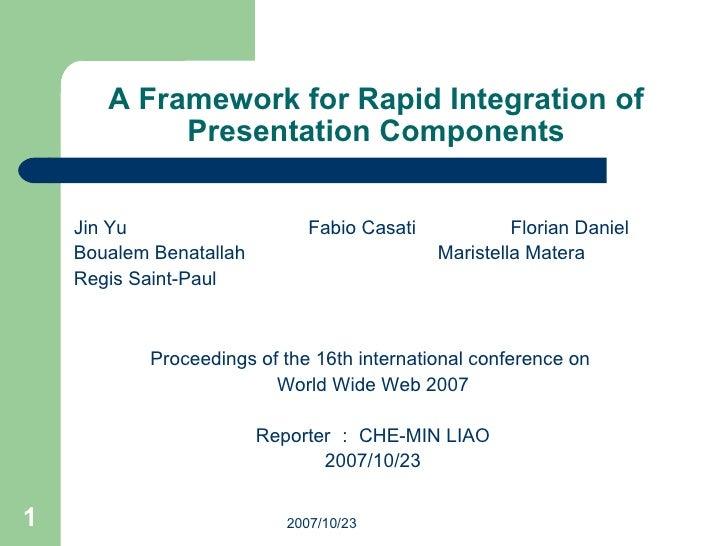 A Framework for Rapid Integration of Presentation Components <ul><li>Jin Yu   Fabio Casati Florian Daniel </li></ul><ul><l...