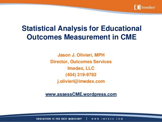Statistical Analysis for Educational Outcomes Measurement in CME Jason J. Olivieri, MPH Director, Outcomes Services Imedex...