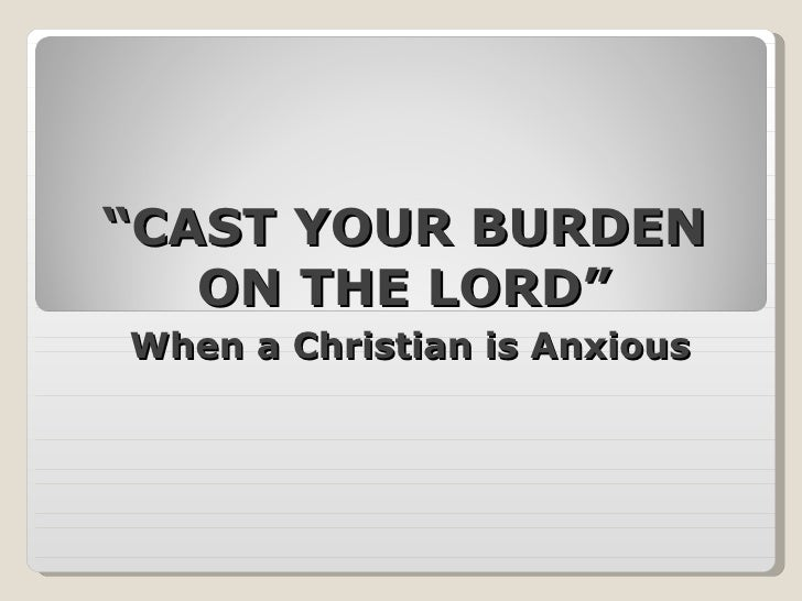 """"""" CAST YOUR BURDEN ON THE LORD"""" When a Christian is Anxious"""