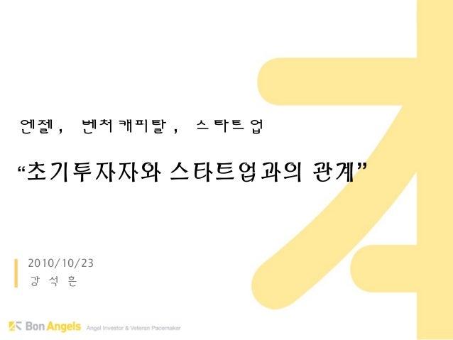 """엔젤 , 벤처캐피탈 , 스타트업 """"초기투자자와 스타트업과의 관계"""" 2010/10/23 강 석 흔"""
