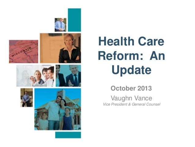 Health Care Reform: An Update October 2013 Vaughn Vance Vice President & General Counsel