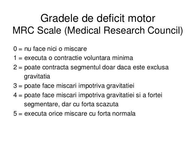 Gradele de deficit motor MRC Scale (Medical Research Council) 0 = nu face nici o miscare 1 = executa o contractie voluntar...