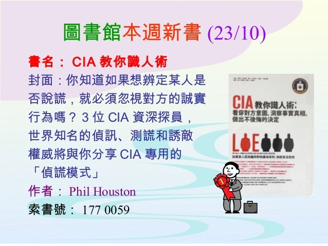 圖書館本週新書 (23/10) 書名: CIA 教你識人術 封面:你知道如果想辨定某人是 否說謊,就必須忽視對方的誠實 行為嗎? 3 位 CIA 資深探員, 世界知名的偵訊、測謊和誘敵 權威將與你分享 CIA 專用的 「偵謊模式」 作者: Ph...