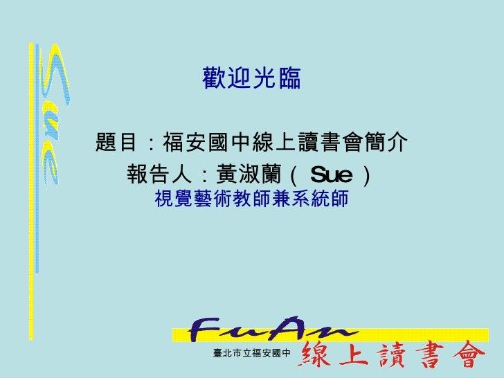 歡迎光臨 題目:福安國中線上讀書會簡介 報告人:黃淑蘭( Sue ) 視覺藝術教師兼系統師 臺北市立福安國中