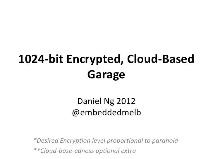 1024-bit Encrypted, Cloud-Based             Garage                Daniel Ng 2012               @embeddedmelb  *Desired Enc...